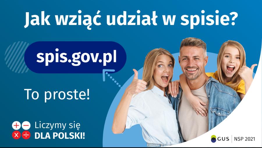 Grafika – jak wziąć udział w NSP Na górze grafiki jest napis: Jak wziąć udział w spisie? Po lewej stronie grafiki jest napis: spis.gov.pl, poniżej: To proste! Po prawej stronie widać kobietę, mężczyznę i dziecko, którzy entuzjastycznie uśmiechają się i trzymają kciuki w górze. W lewym dolnym rogugrafiki są cztery małe koła ze znakami dodawania, odejmowania, mnożenia i dzielenia, obok nich napis: Liczymy się dla Polski! W prawym dolnym rogu jest logotyp spisu: dwa nachodzące na siebie pionowo koła, GUS, pionowa kreska, NSP 2021.